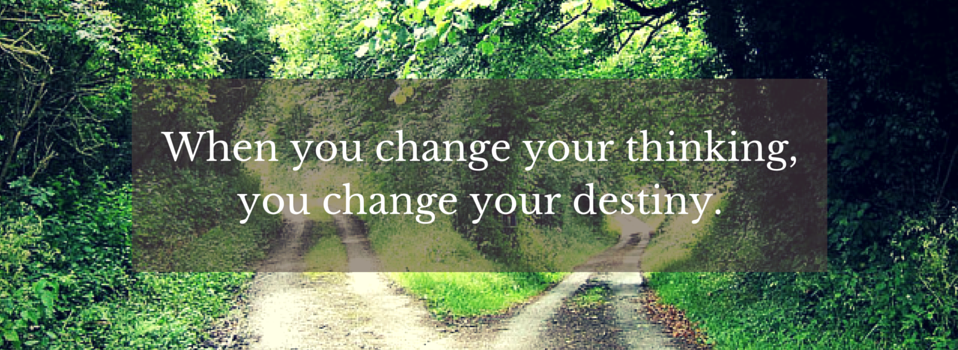 When you change your thinking, you change your destiny.