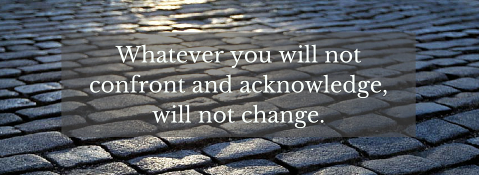 Whatever you will not confront and acknowledge, will not change.-2